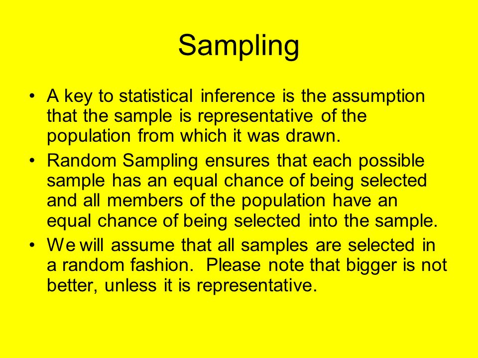 Sampling A key to statistical inference is the assumption that the sample is representative of the population from which it was drawn.