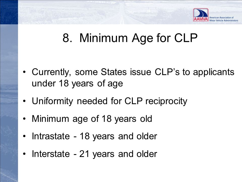 Revised 010509 8. Minimum Age for CLP. Currently, some States issue CLP's to applicants under 18 years of age.