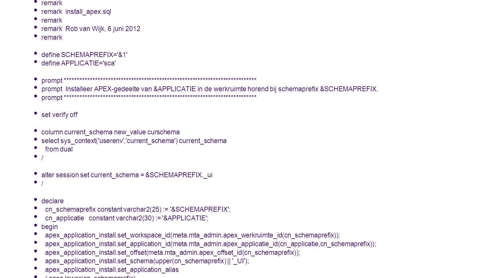remark remark install_apex.sql. remark Rob van Wijk, 6 juni 2012. define SCHEMAPREFIX= &1 define APPLICATIE= sca