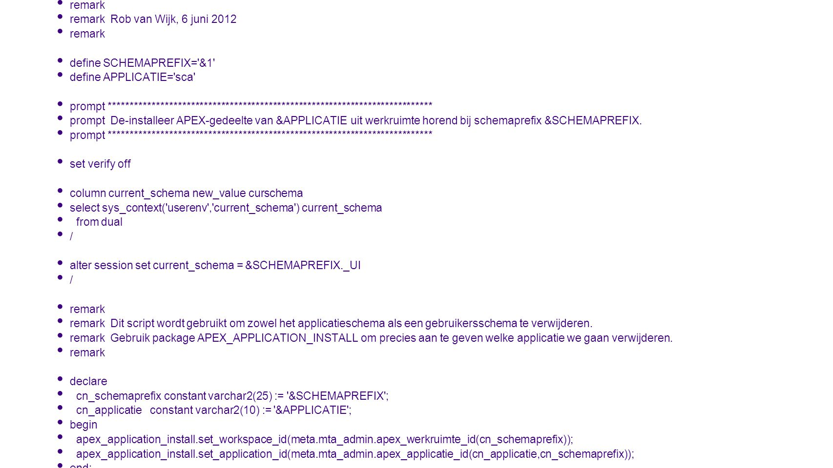 remark remark uninstall_apex.sql. remark Rob van Wijk, 6 juni 2012. define SCHEMAPREFIX= &1 define APPLICATIE= sca
