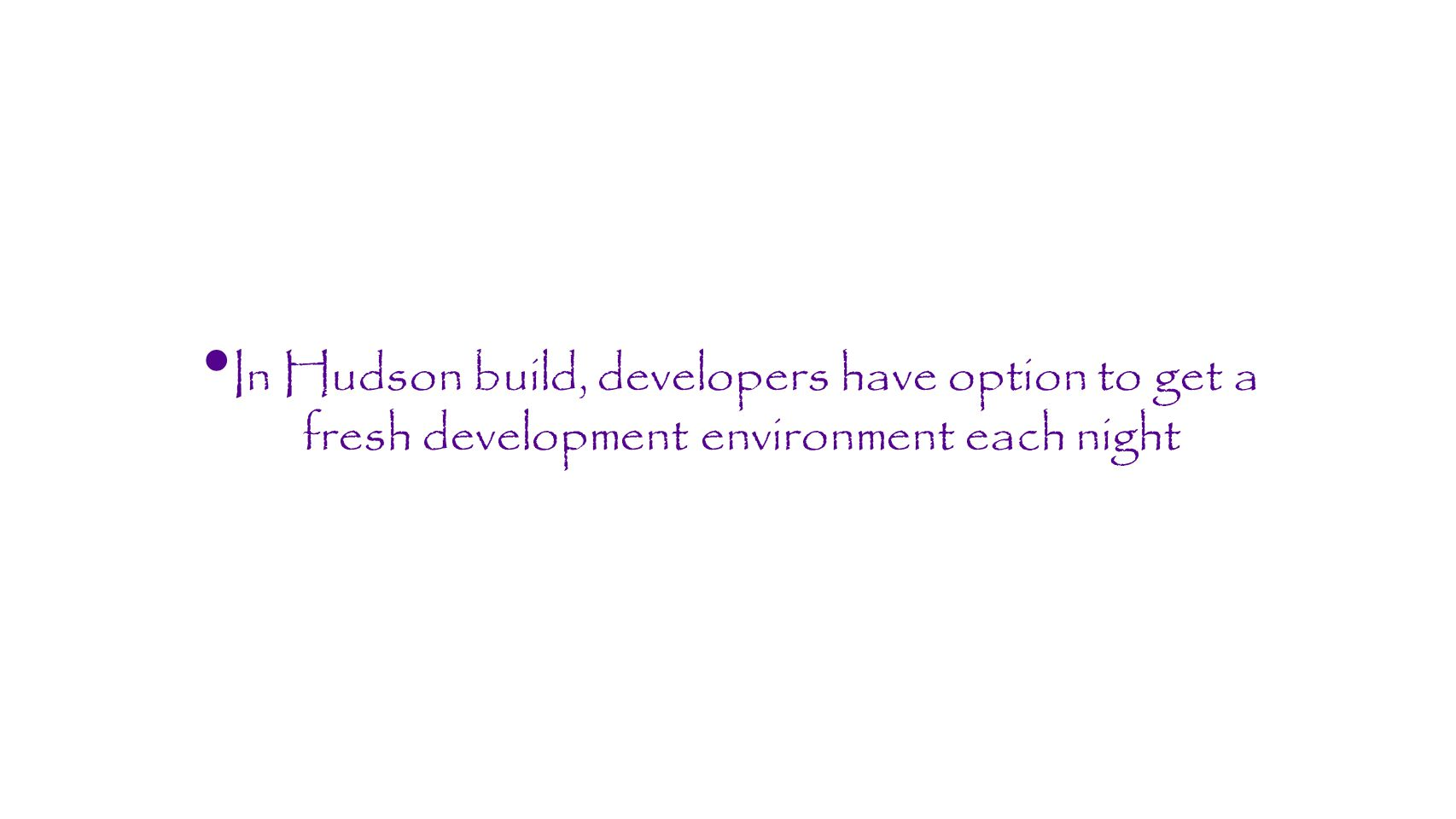 In Hudson build, developers have option to get a fresh development environment each night
