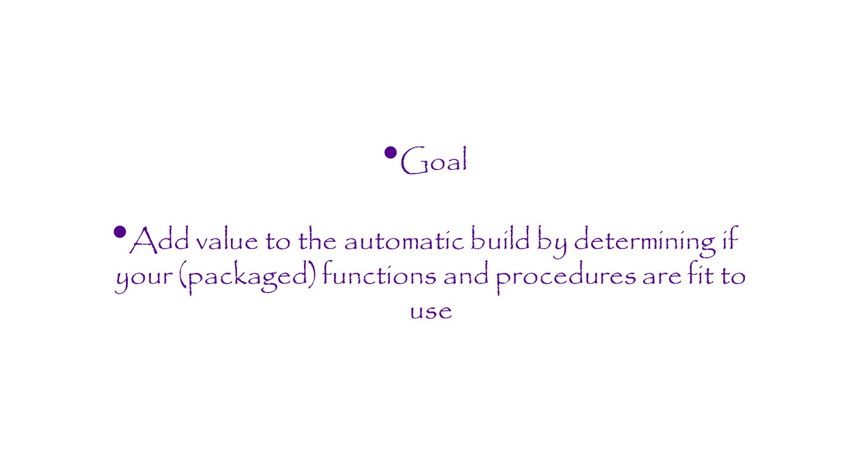 Goal Add value to the automatic build by determining if your (packaged) functions and procedures are fit to use.