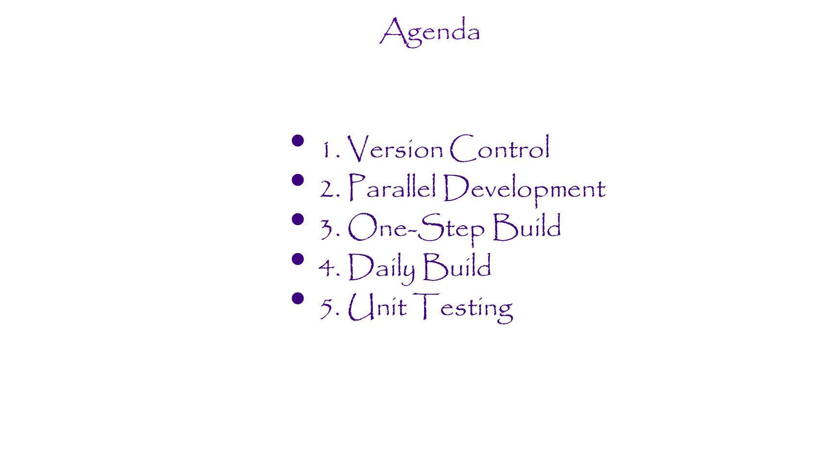Agenda 1. Version Control 2. Parallel Development 3. One-Step Build 4. Daily Build 5. Unit Testing