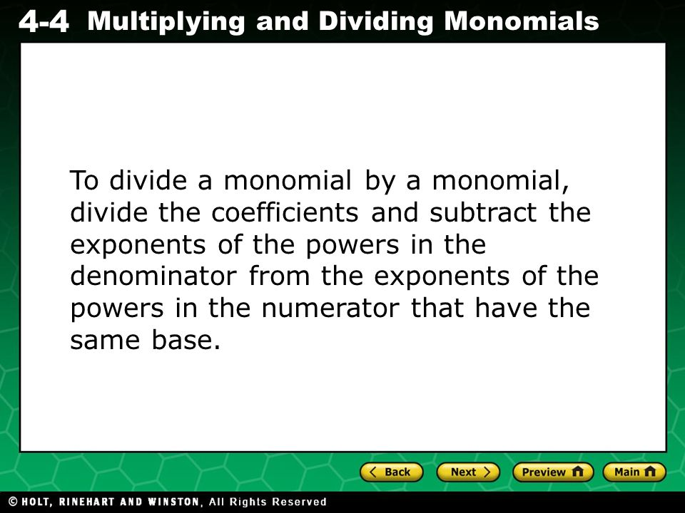 To divide a monomial by a monomial, divide the coefficients and subtract the exponents of the powers in the denominator from the exponents of the powers in the numerator that have the same base.