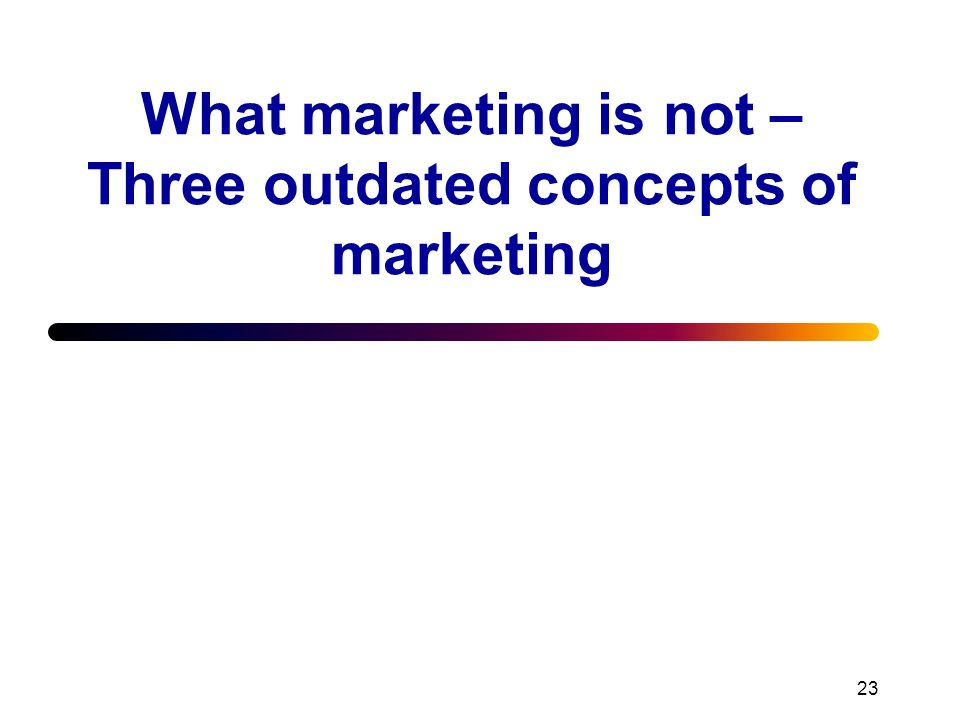 What marketing is not – Three outdated concepts of marketing