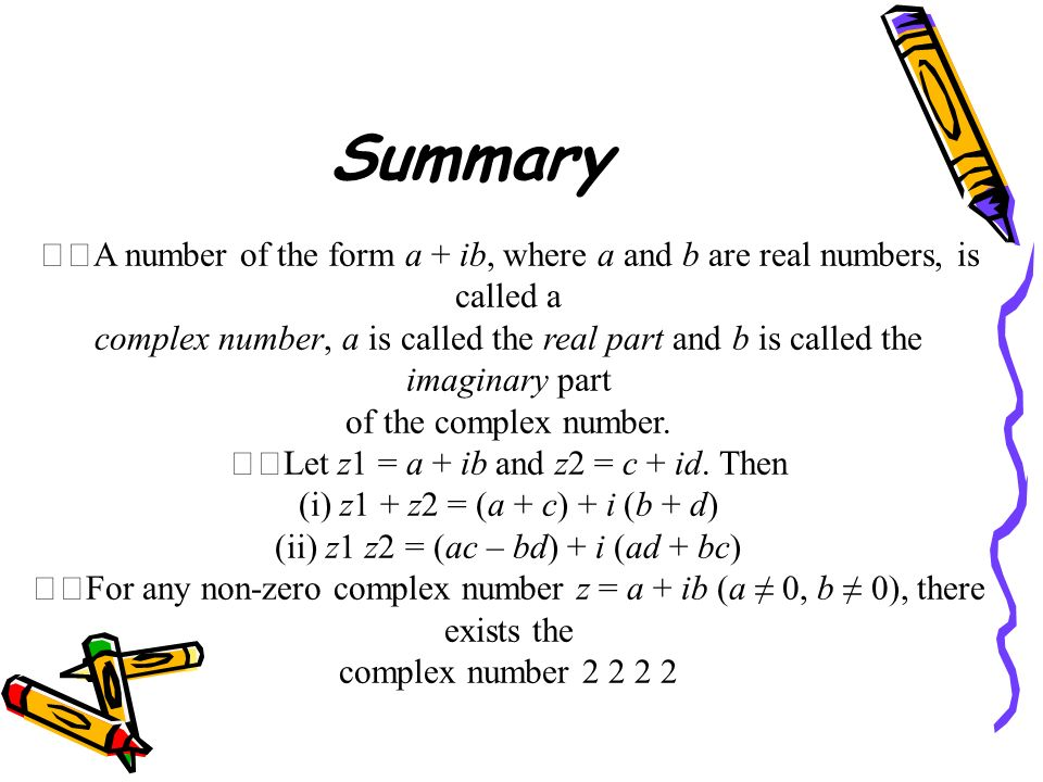 Summary A number of the form a + ib, where a and b are real numbers, is called a.