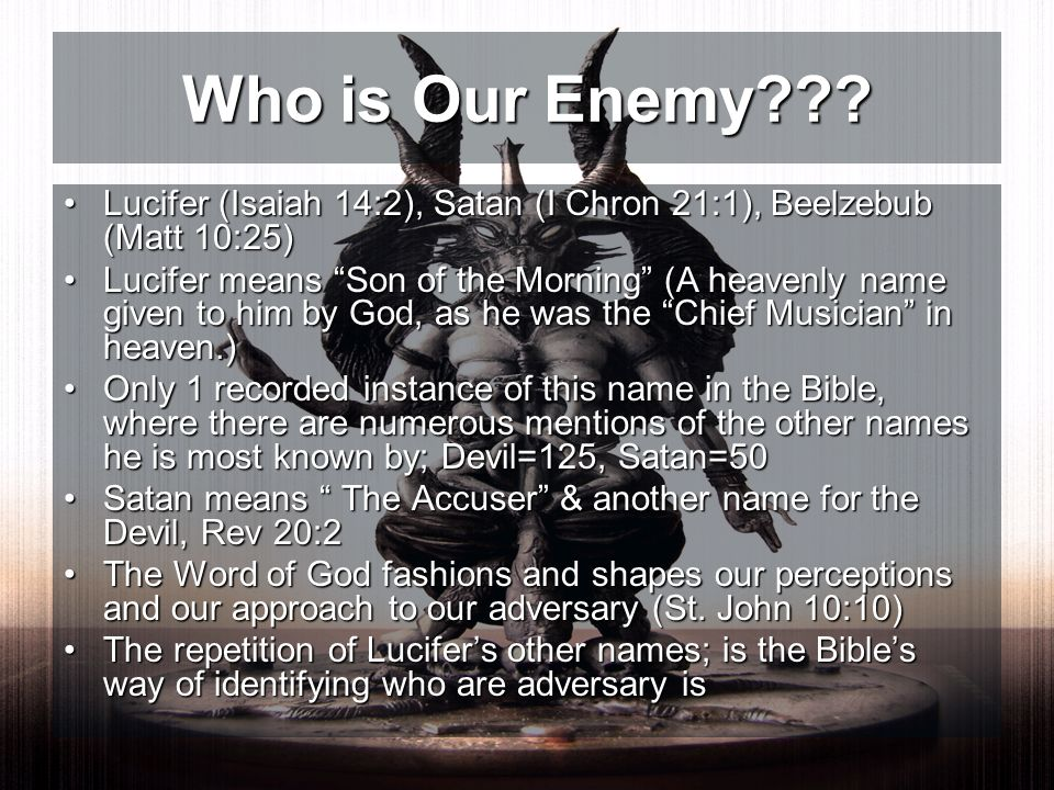 Who is Our Enemy Lucifer (Isaiah 14:2), Satan (I Chron 21:1), Beelzebub (Matt 10:25)