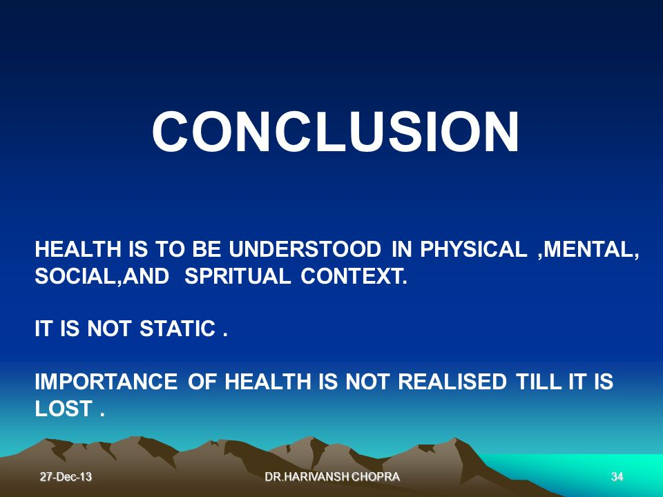 CONCLUSION HEALTH IS TO BE UNDERSTOOD IN PHYSICAL ,MENTAL, SOCIAL,AND SPRITUAL CONTEXT. IT IS NOT STATIC .