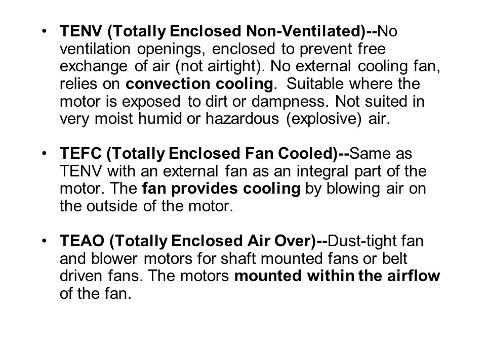 TENV (Totally Enclosed Non-Ventilated)--No ventilation openings, enclosed to prevent free exchange of air (not airtight). No external cooling fan, relies on convection cooling. Suitable where the motor is exposed to dirt or dampness. Not suited in very moist humid or hazardous (explosive) air.