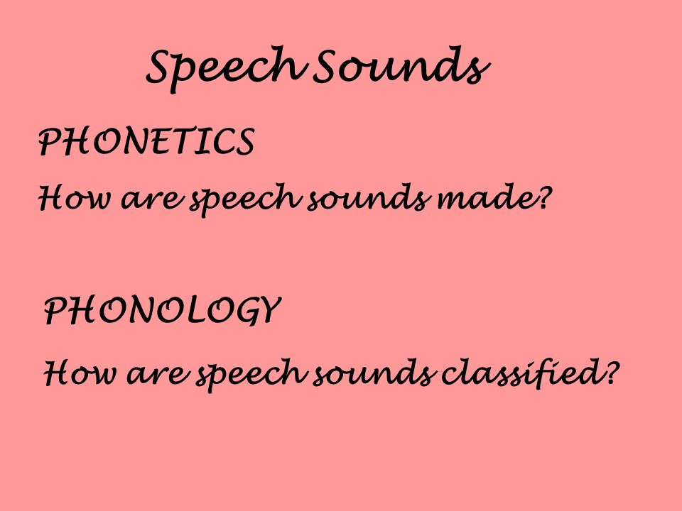 Speech Sounds PHONETICS PHONOLOGY How are speech sounds classified