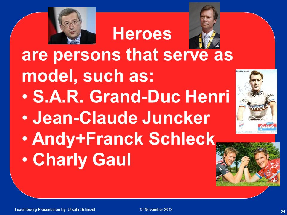 Heroes are persons that serve as model, such as: S.A.R. Grand-Duc Henri. Jean-Claude Juncker. Andy+Franck Schleck.