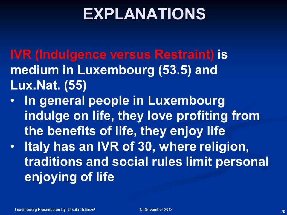 Explanations IVR (Indulgence versus Restraint) is medium in Luxembourg (53.5) and Lux.Nat. (55)
