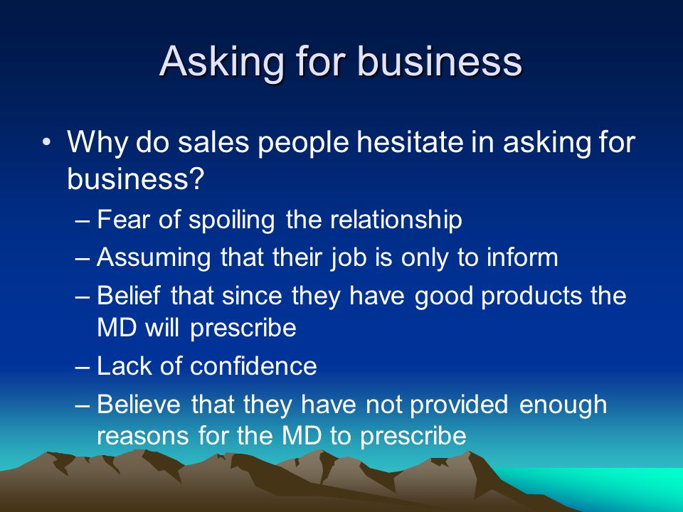 Asking for business Why do sales people hesitate in asking for business Fear of spoiling the relationship.