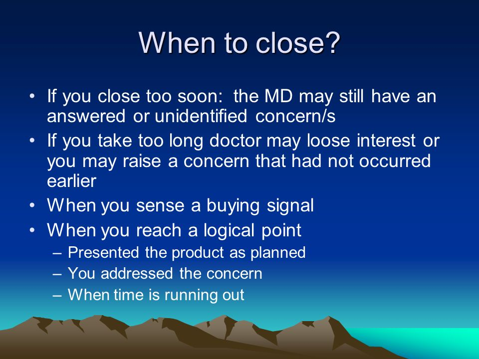 When to close If you close too soon: the MD may still have an answered or unidentified concern/s.