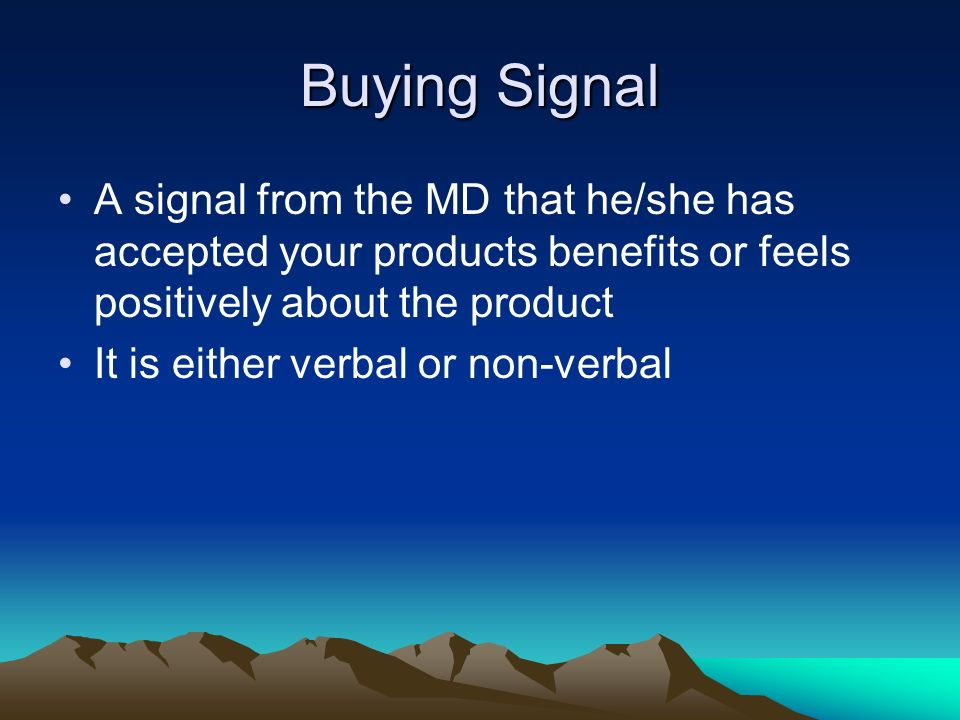 Buying Signal A signal from the MD that he/she has accepted your products benefits or feels positively about the product.
