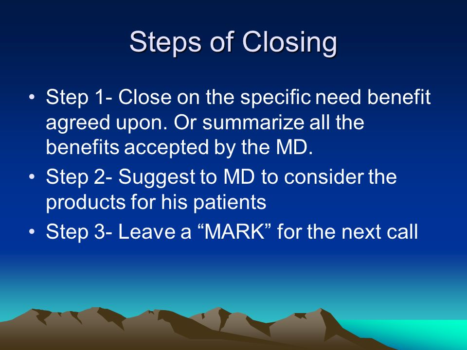 Steps of Closing Step 1- Close on the specific need benefit agreed upon. Or summarize all the benefits accepted by the MD.