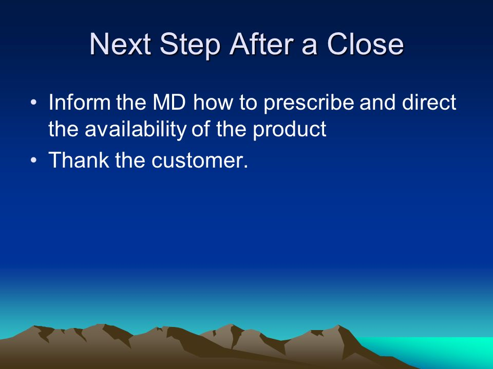 Next Step After a Close Inform the MD how to prescribe and direct the availability of the product.