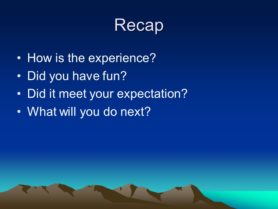 Recap How is the experience Did you have fun