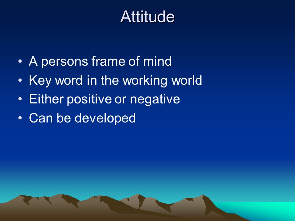 Attitude A persons frame of mind Key word in the working world