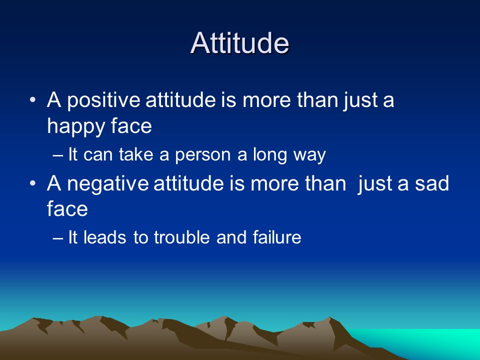 Attitude A positive attitude is more than just a happy face