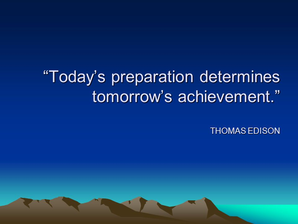 Today's preparation determines tomorrow's achievement. THOMAS EDISON