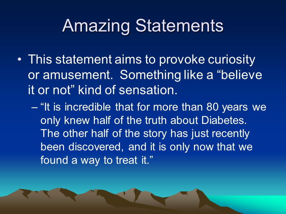 Amazing Statements This statement aims to provoke curiosity or amusement. Something like a believe it or not kind of sensation.