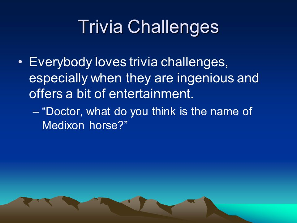Trivia Challenges Everybody loves trivia challenges, especially when they are ingenious and offers a bit of entertainment.