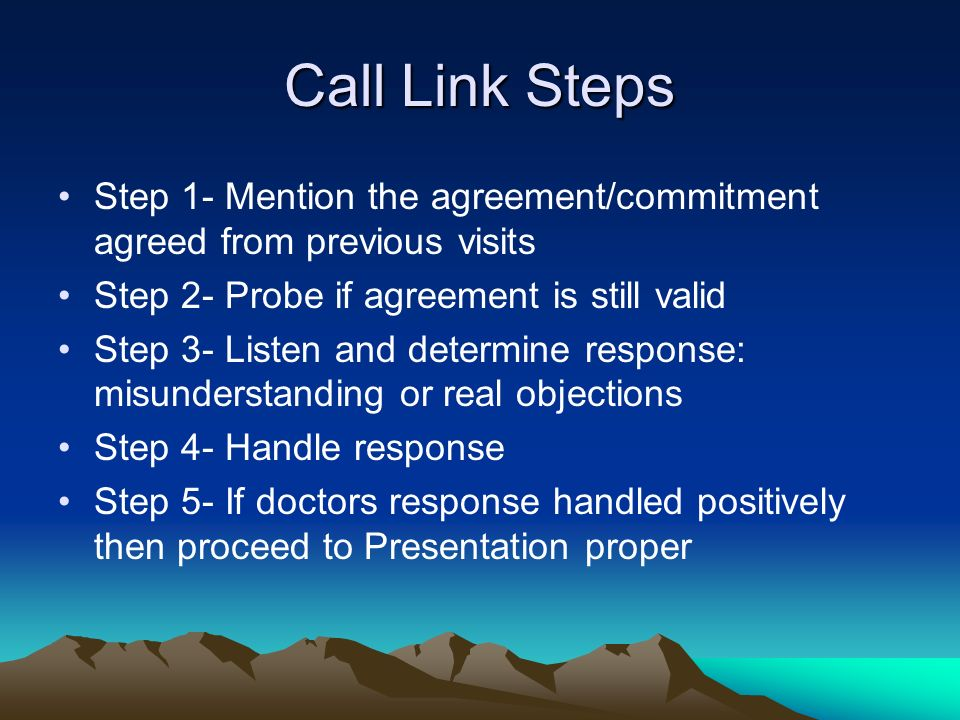 Call Link Steps Step 1- Mention the agreement/commitment agreed from previous visits. Step 2- Probe if agreement is still valid.