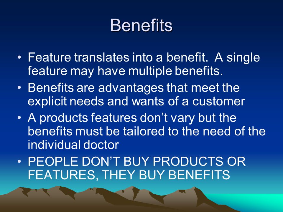 Benefits Feature translates into a benefit. A single feature may have multiple benefits.