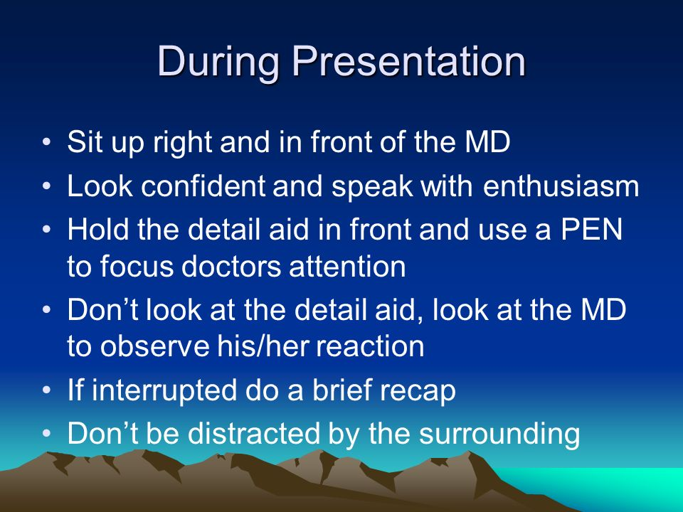 During Presentation Sit up right and in front of the MD
