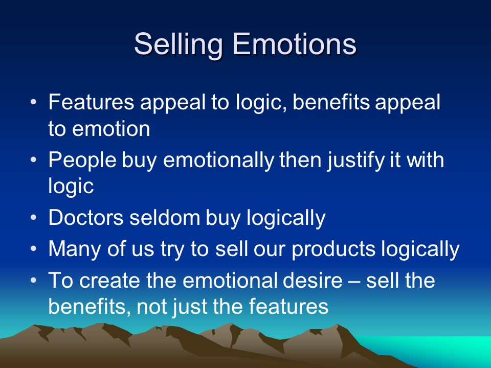 Selling Emotions Features appeal to logic, benefits appeal to emotion