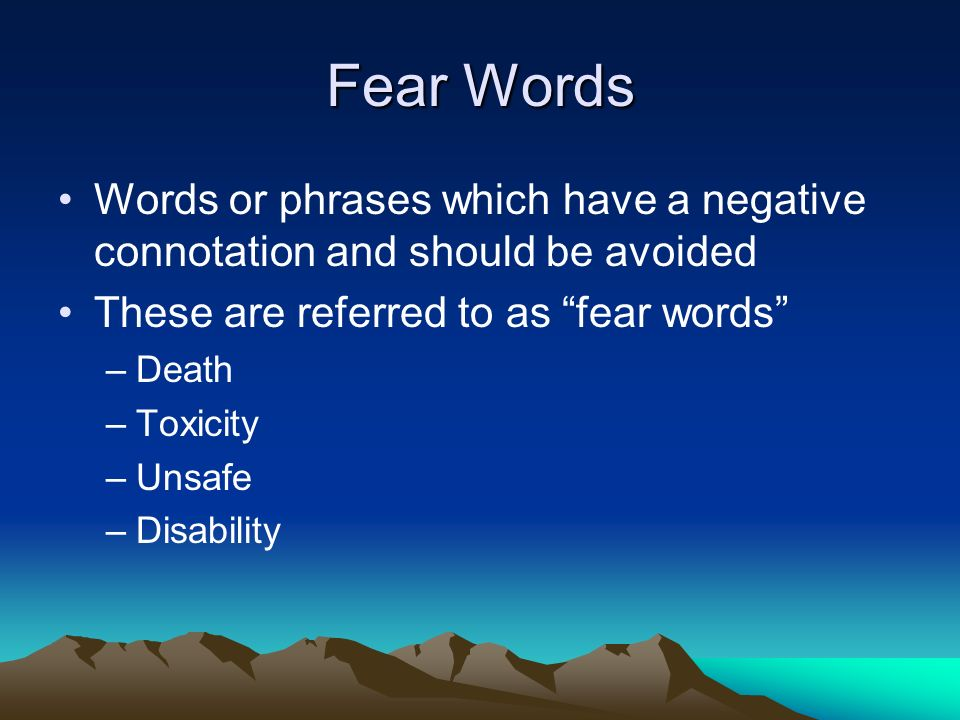 Fear Words Words or phrases which have a negative connotation and should be avoided. These are referred to as fear words