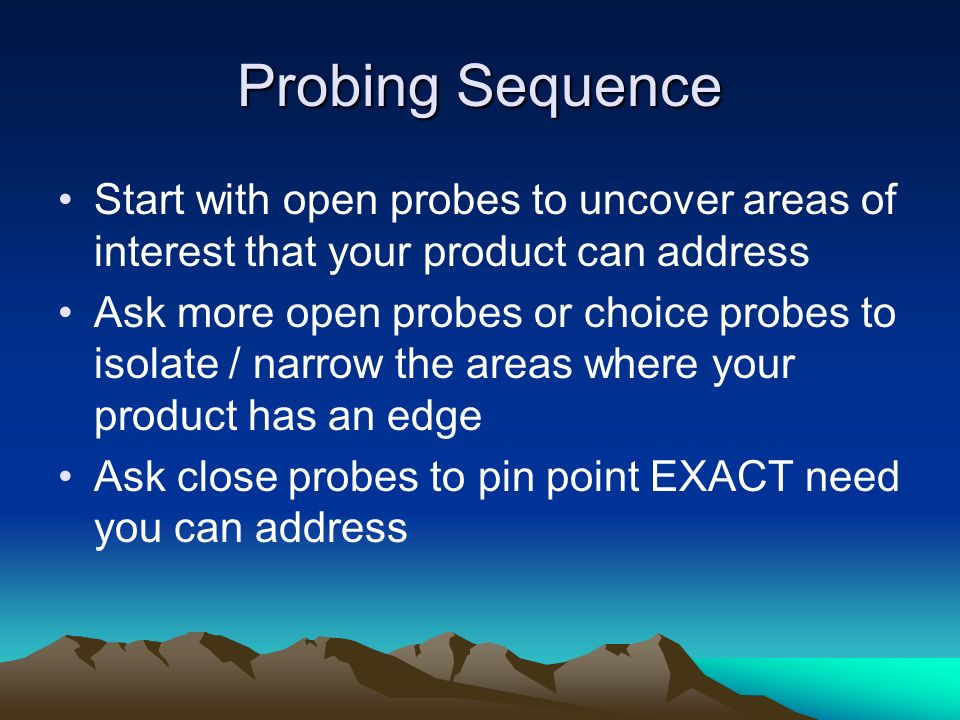 Probing Sequence Start with open probes to uncover areas of interest that your product can address.