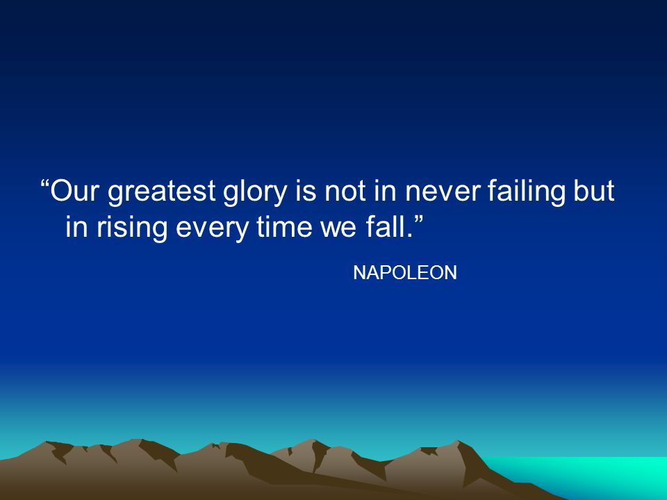 Our greatest glory is not in never failing but in rising every time we fall.