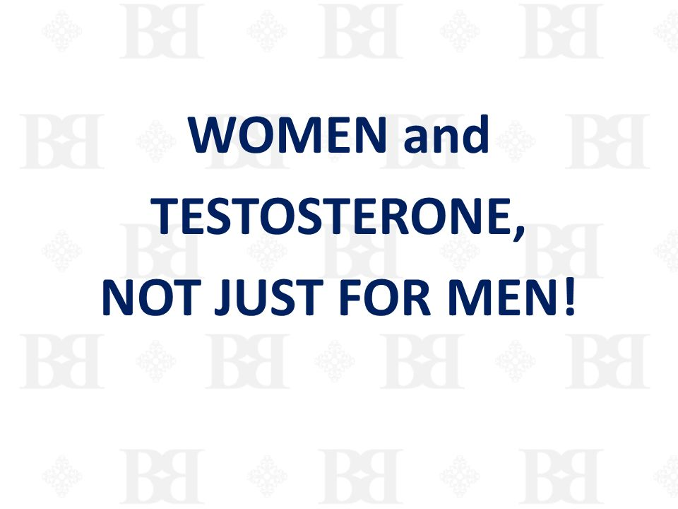 WOMEN and TESTOSTERONE, NOT JUST FOR MEN!