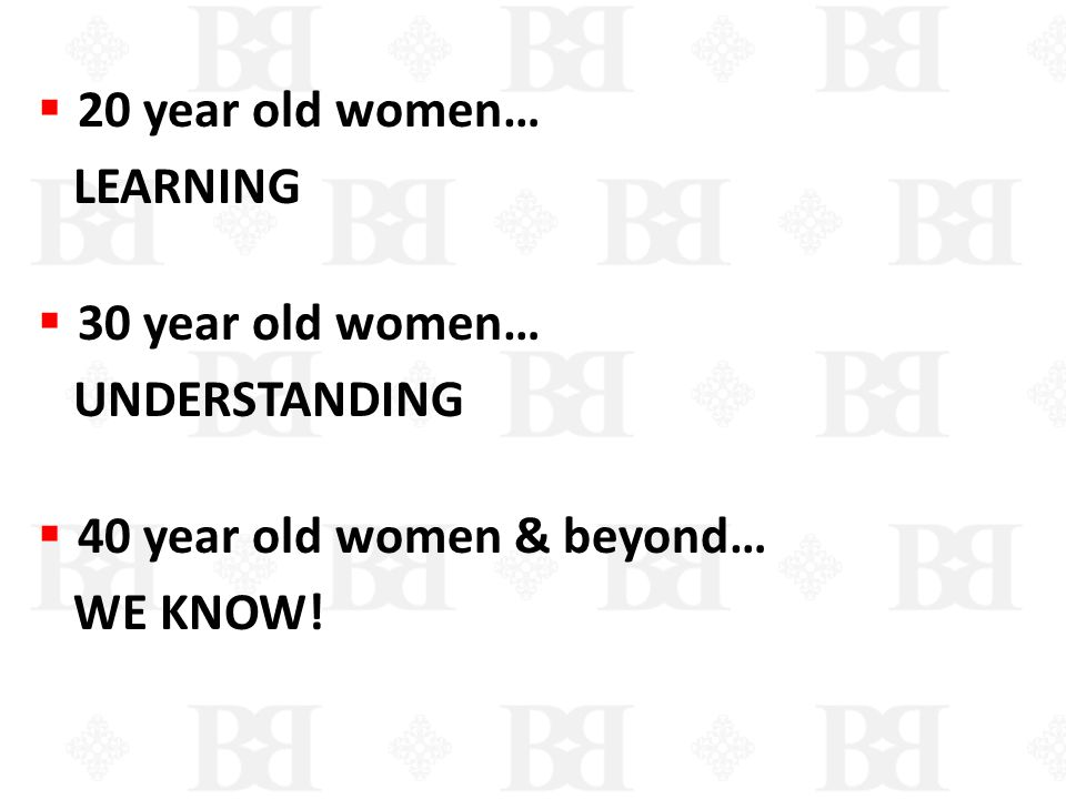 20 year old women… LEARNING 30 year old women… UNDERSTANDING 40 year old women & beyond… WE KNOW!