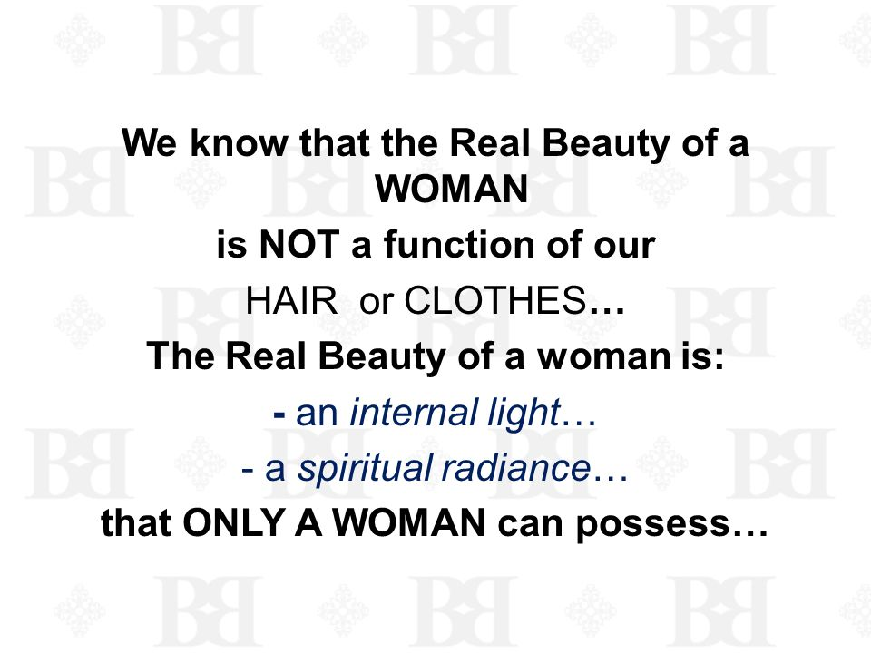 We know that the Real Beauty of a WOMAN is NOT a function of our HAIR or CLOTHES… The Real Beauty of a woman is: - an internal light… - a spiritual radiance… that ONLY A WOMAN can possess…