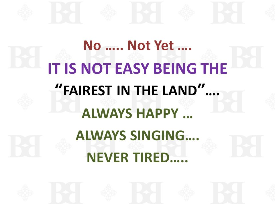 IT IS NOT EASY BEING THE No ….. Not Yet …. FAIREST IN THE LAND ….
