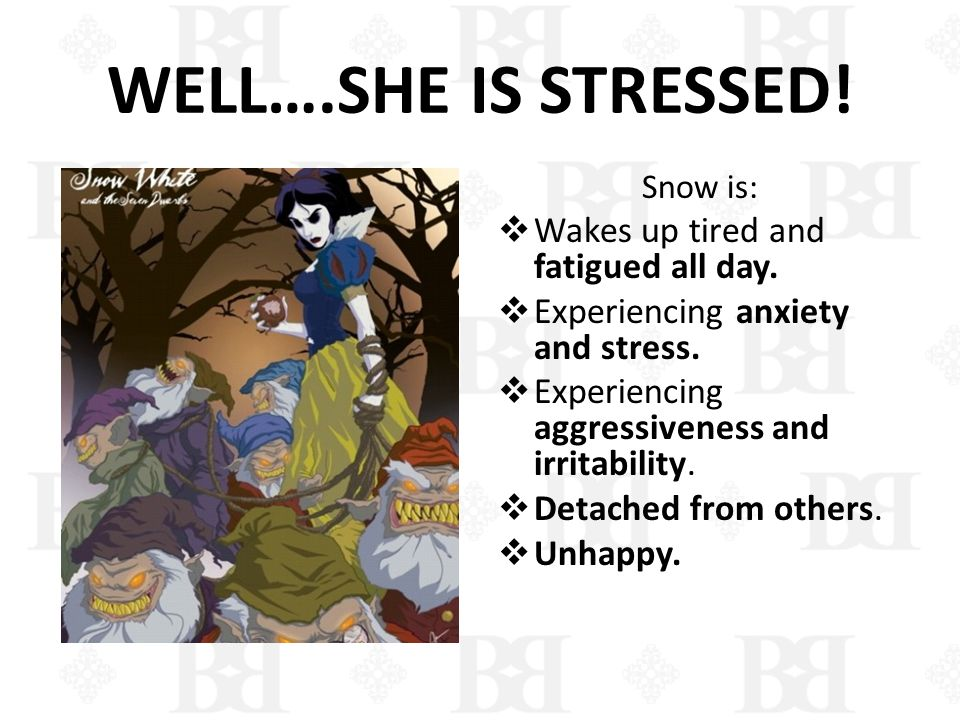 WELL….SHE IS STRESSED! Wakes up tired and fatigued all day.