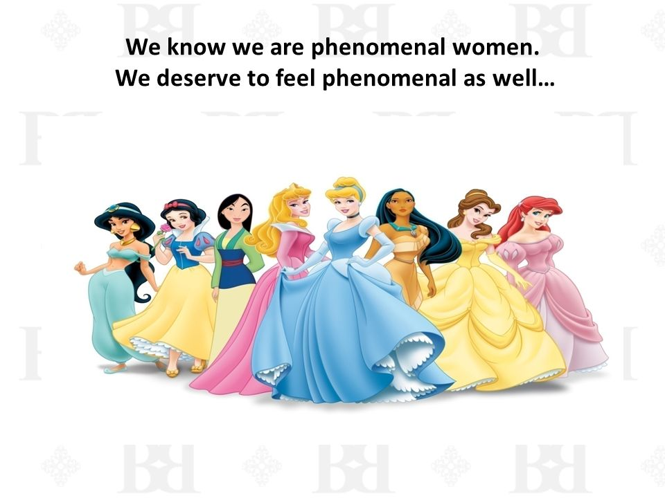 We know we are phenomenal women. We deserve to feel phenomenal as well…