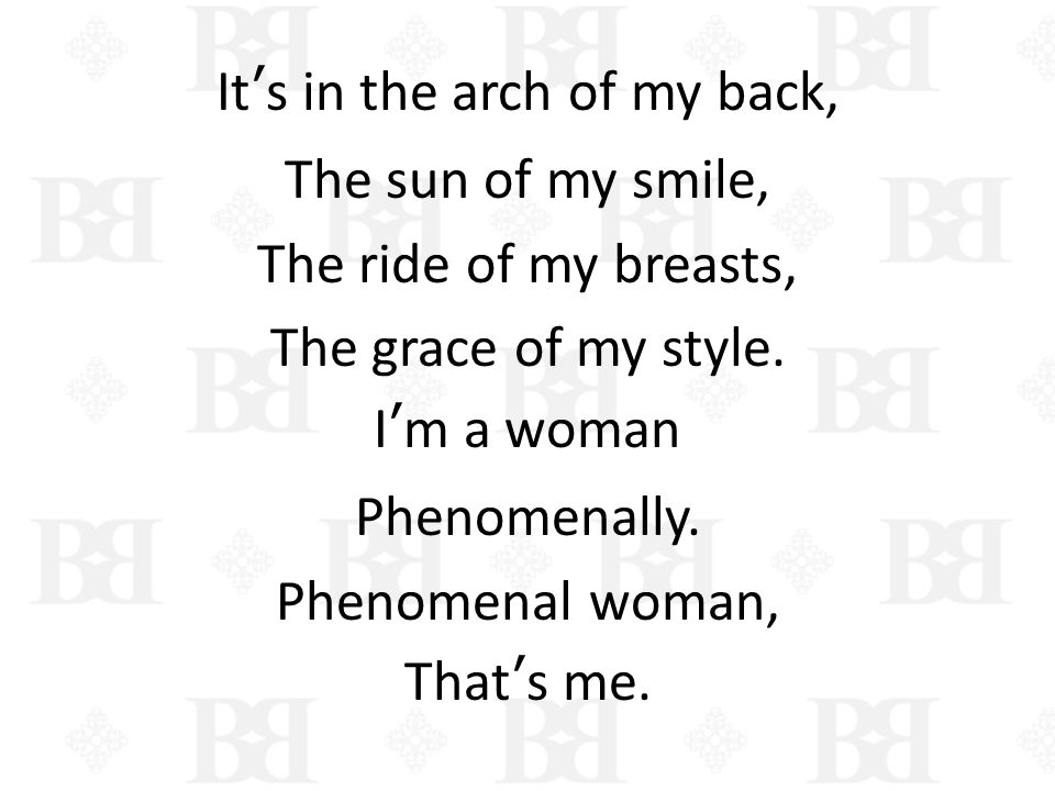 It's in the arch of my back, The sun of my smile, The ride of my breasts, The grace of my style.