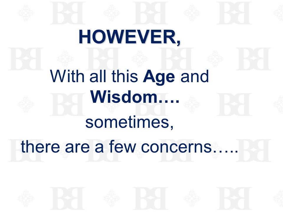 HOWEVER, With all this Age and Wisdom…. sometimes,