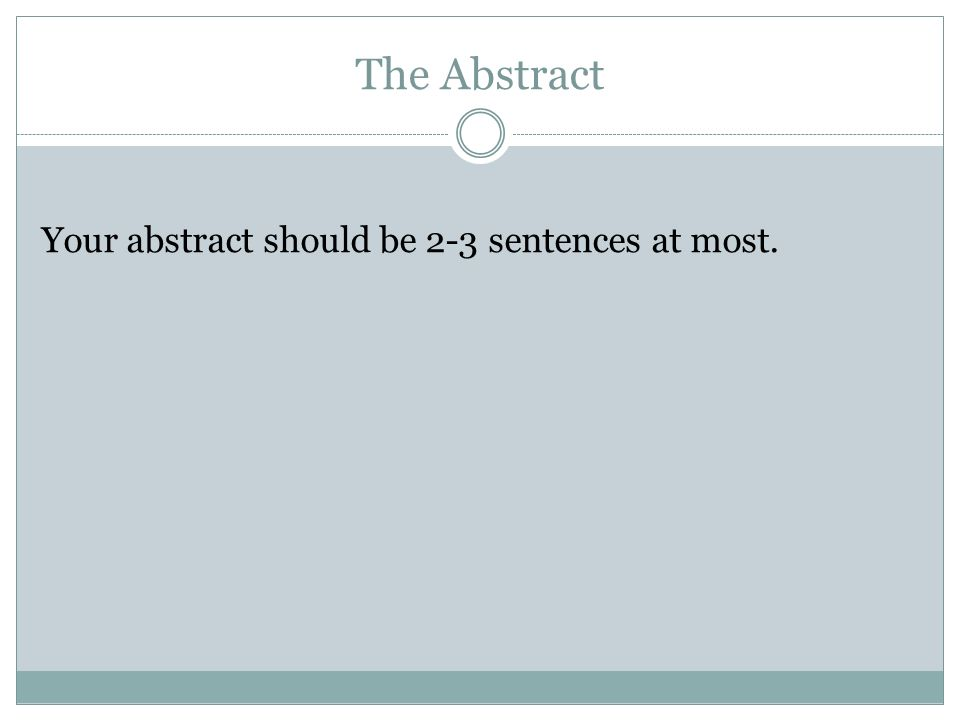 The Abstract Your abstract should be 2-3 sentences at most.