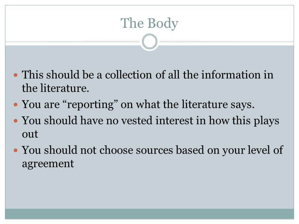 The Body This should be a collection of all the information in the literature. You are reporting on what the literature says.
