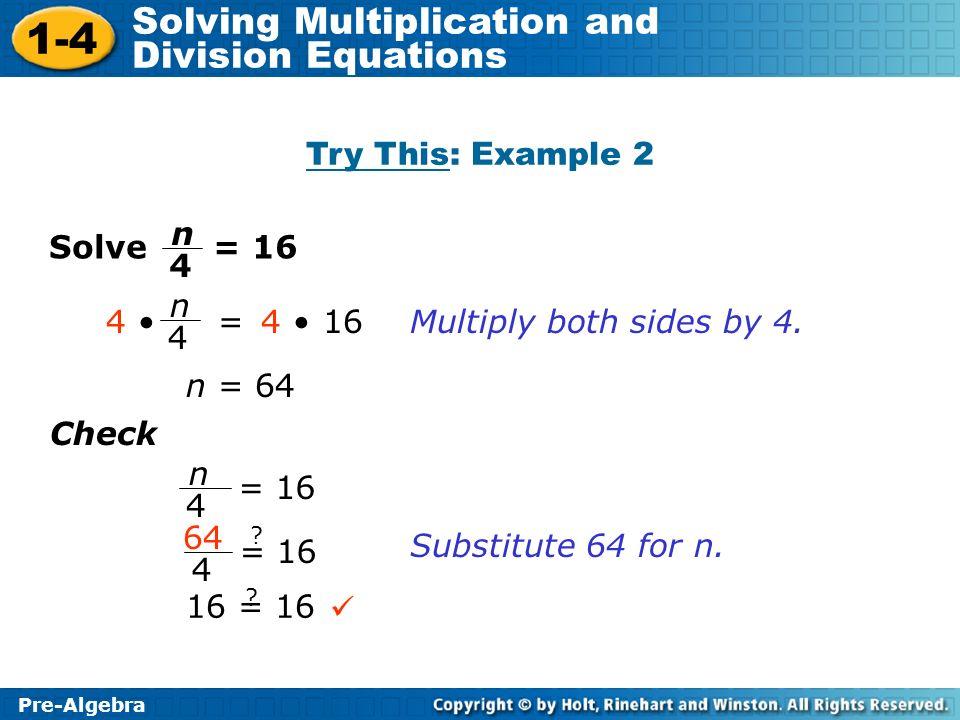 Try This: Example 2 n 4 Solve = 16 n 4 = 16 4 • 4 •