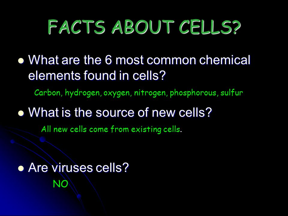 FACTS ABOUT CELLS What are the 6 most common chemical elements found in cells What is the source of new cells