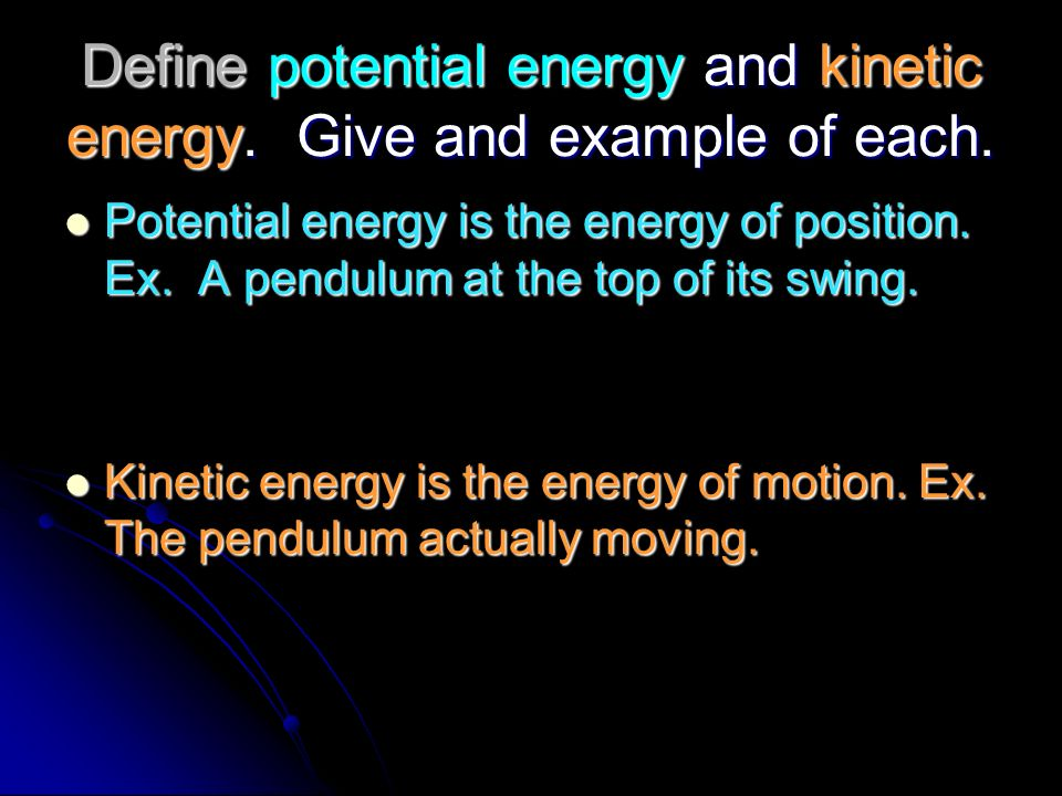 Define potential energy and kinetic energy. Give and example of each.