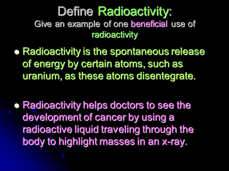 Define Radioactivity: Give an example of one beneficial use of radioactivity
