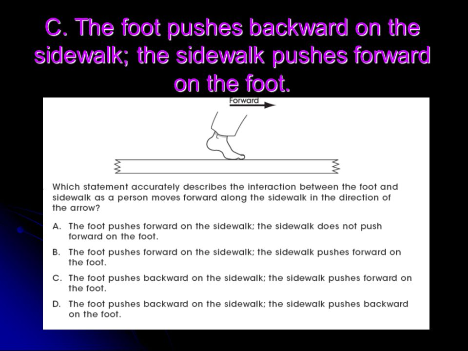 C. The foot pushes backward on the sidewalk; the sidewalk pushes forward on the foot.