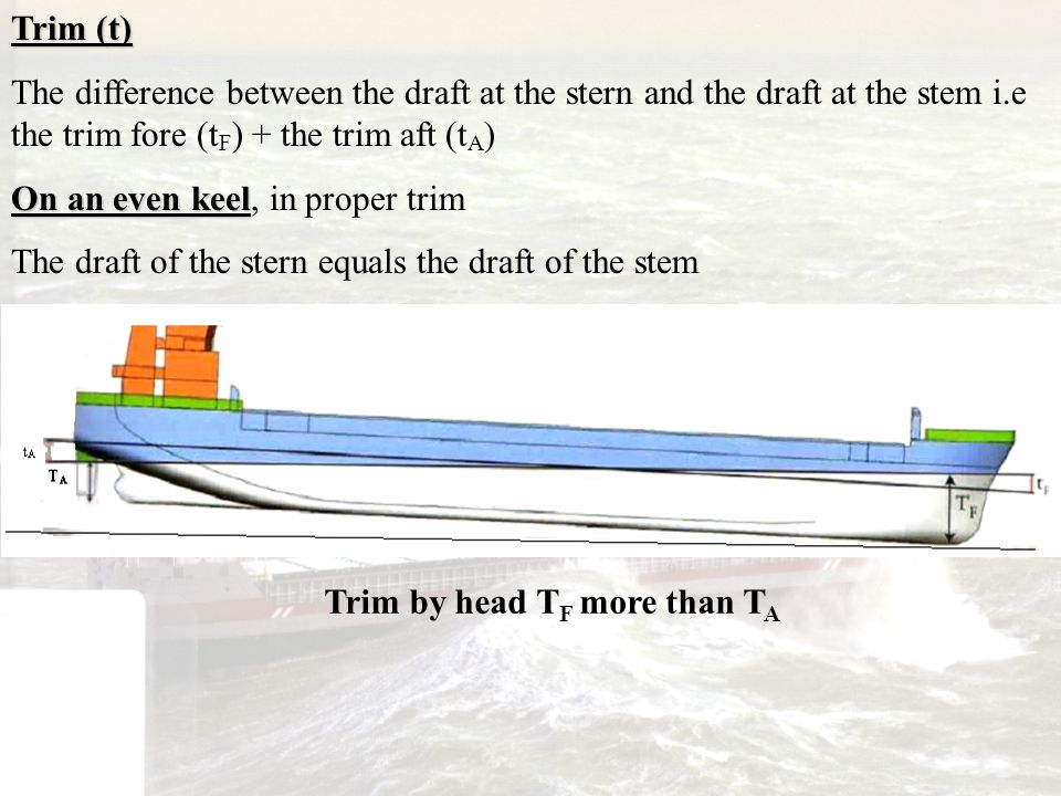 Trim (t) The difference between the draft at the stern and the draft at the stem i.e the trim fore (tF) + the trim aft (tA)